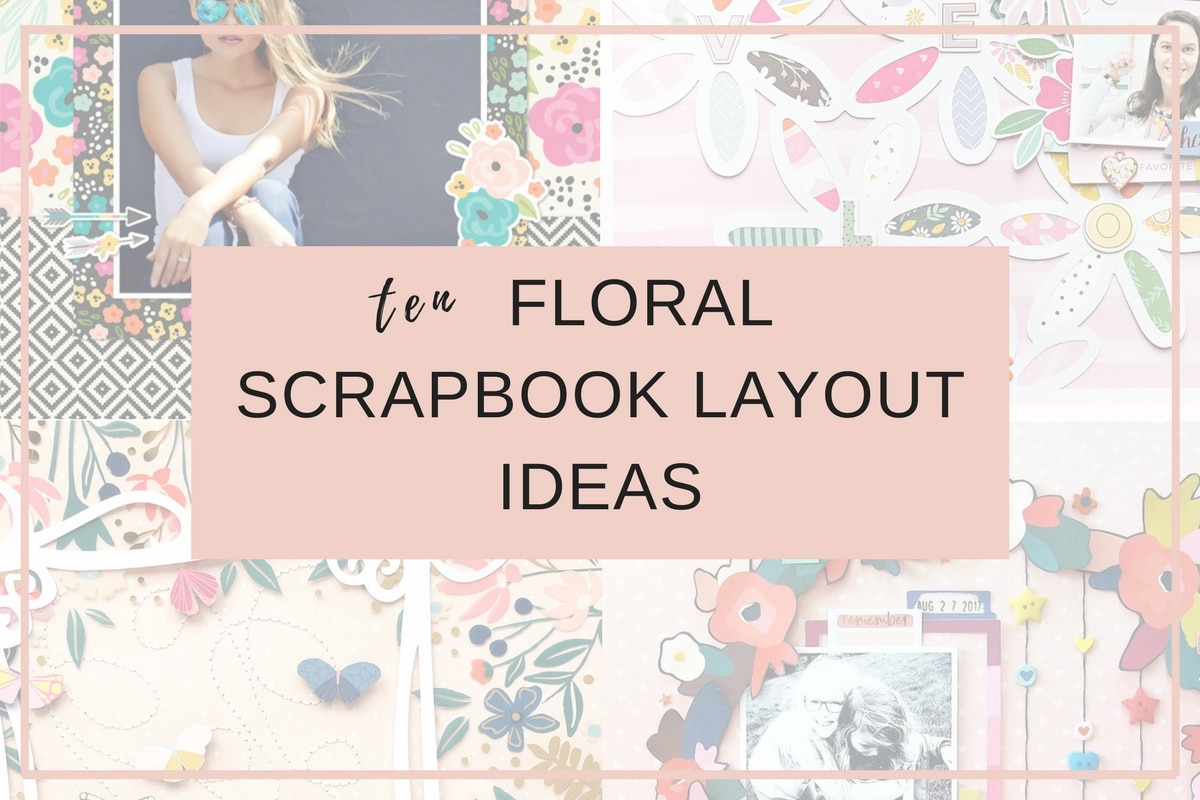 10 Floral Scrapbook Layout Ideas