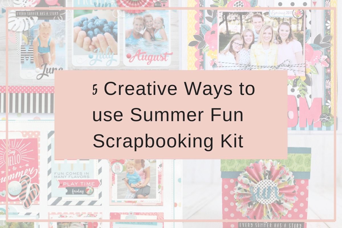 5 Creative Ways To Use Summer Fun Scrapbooking Kit